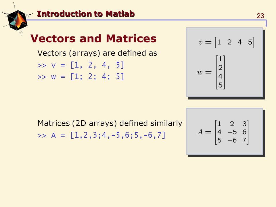 23 Introduction to Matlab Vectors and Matrices Vectors (arrays) are defined as >> v = [1, 2, 4, 5] >> w = [1; 2; 4; 5] Matrices (2D arrays) defined similarly >> A = [1,2,3;4,-5,6;5,-6,7]