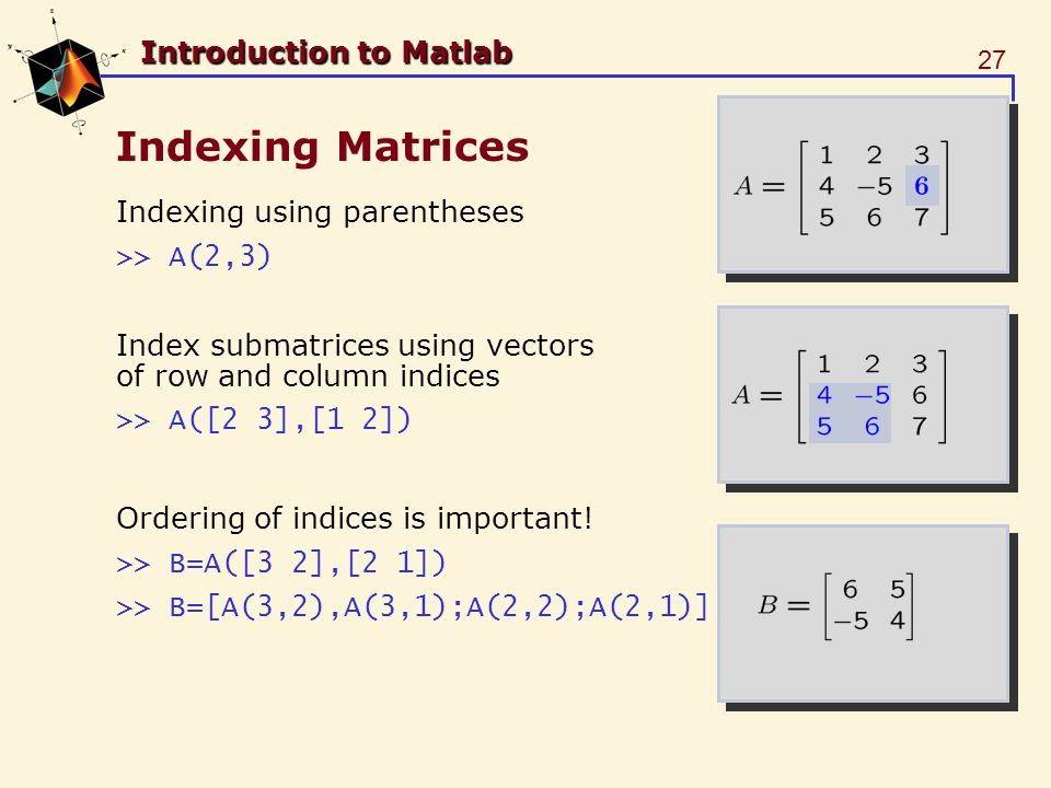 27 Introduction to Matlab Indexing Matrices Indexing using parentheses >> A(2,3) Index submatrices using vectors of row and column indices >> A([2 3],[1 2]) Ordering of indices is important.