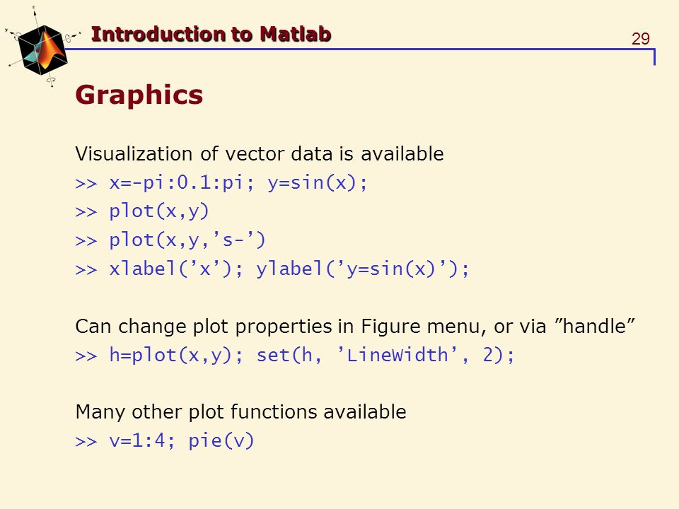 29 Introduction to Matlab Graphics Visualization of vector data is available >> x=-pi:0.1:pi; y=sin(x); >> plot(x,y) >> plot(x,y,s-) >> xlabel(x); ylabel(y=sin(x)); Can change plot properties in Figure menu, or via handle >> h=plot(x,y); set(h, LineWidth, 2); Many other plot functions available >> v=1:4; pie(v)