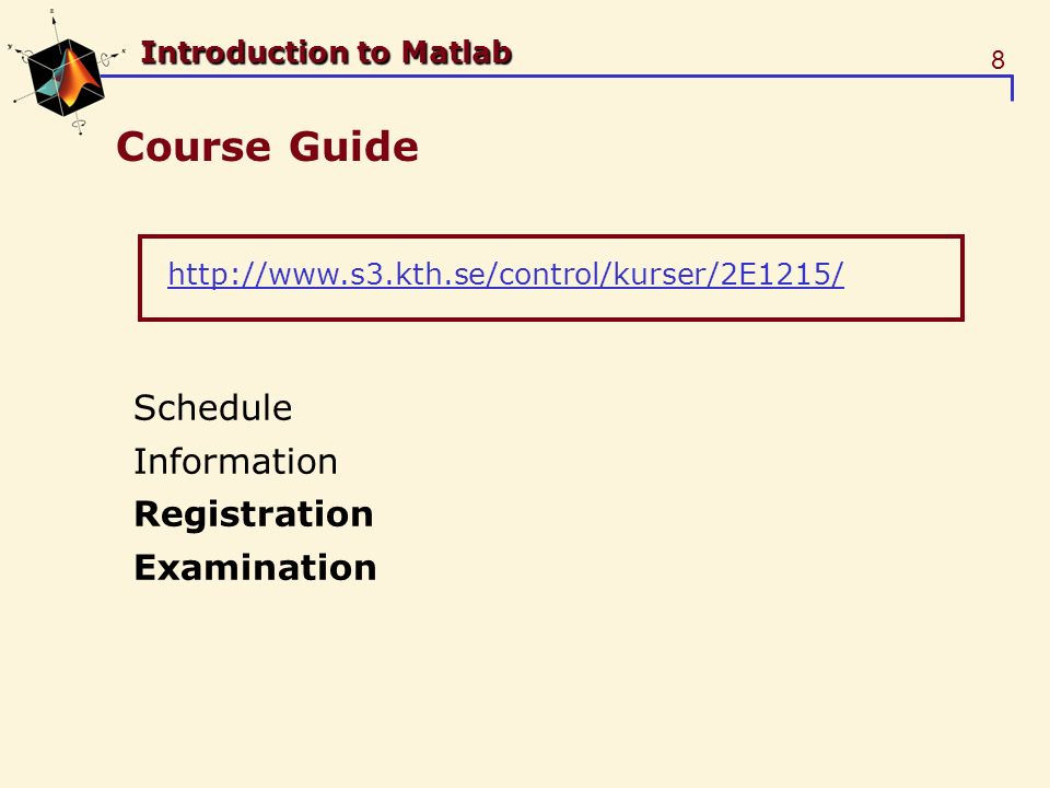 8 Introduction to Matlab Course Guide Schedule Information Registration Examination http://www.s3.kth.se/control/kurser/2E1215/