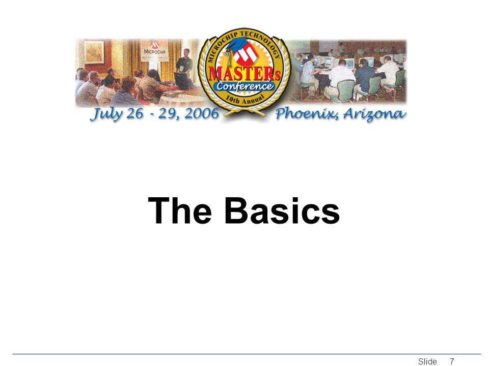 © 2005 Microchip Technology Incorporated. All Rights Reserved. Slide 7 The Basics
