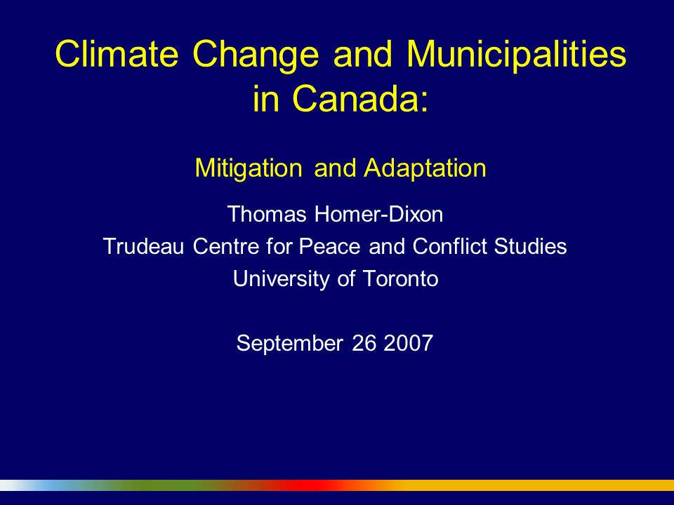 Climate Change and Municipalities in Canada: Mitigation and Adaptation Thomas Homer-Dixon Trudeau Centre for Peace and Conflict Studies University of Toronto September 26 2007