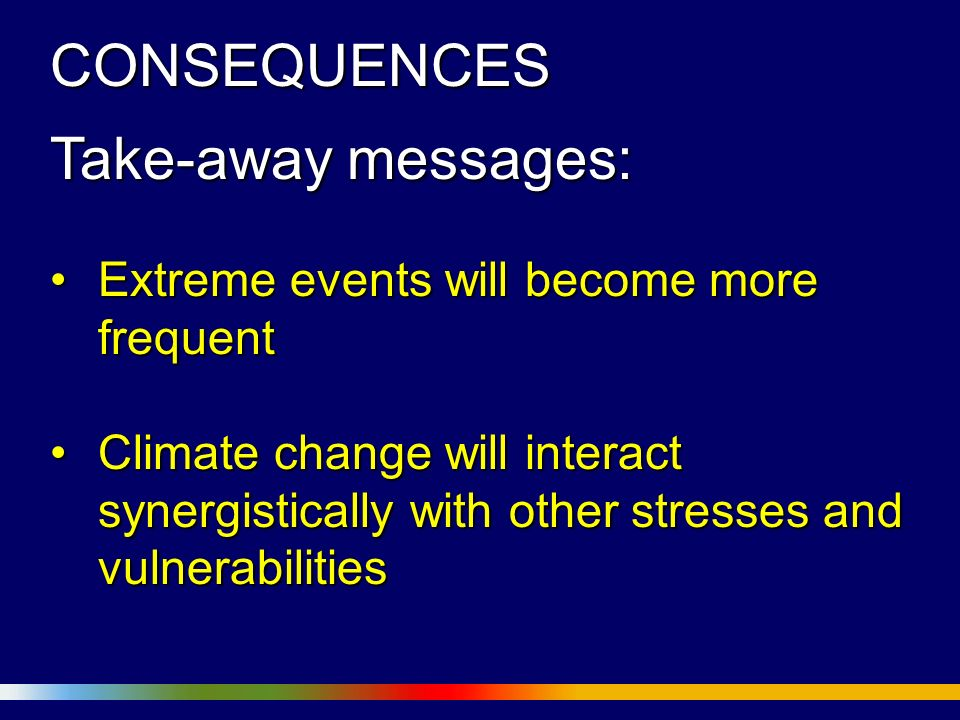 CONSEQUENCES Take-away messages: Extreme events will become more frequentExtreme events will become more frequent Climate change will interact synergistically with other stresses and vulnerabilitiesClimate change will interact synergistically with other stresses and vulnerabilities