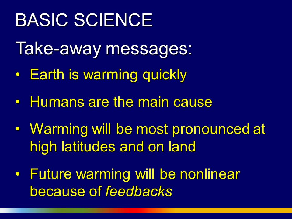 BASIC SCIENCE Take-away messages: Earth is warming quicklyEarth is warming quickly Humans are the main causeHumans are the main cause Warming will be most pronounced at high latitudes and on landWarming will be most pronounced at high latitudes and on land Future warming will be nonlinear because of feedbacksFuture warming will be nonlinear because of feedbacks