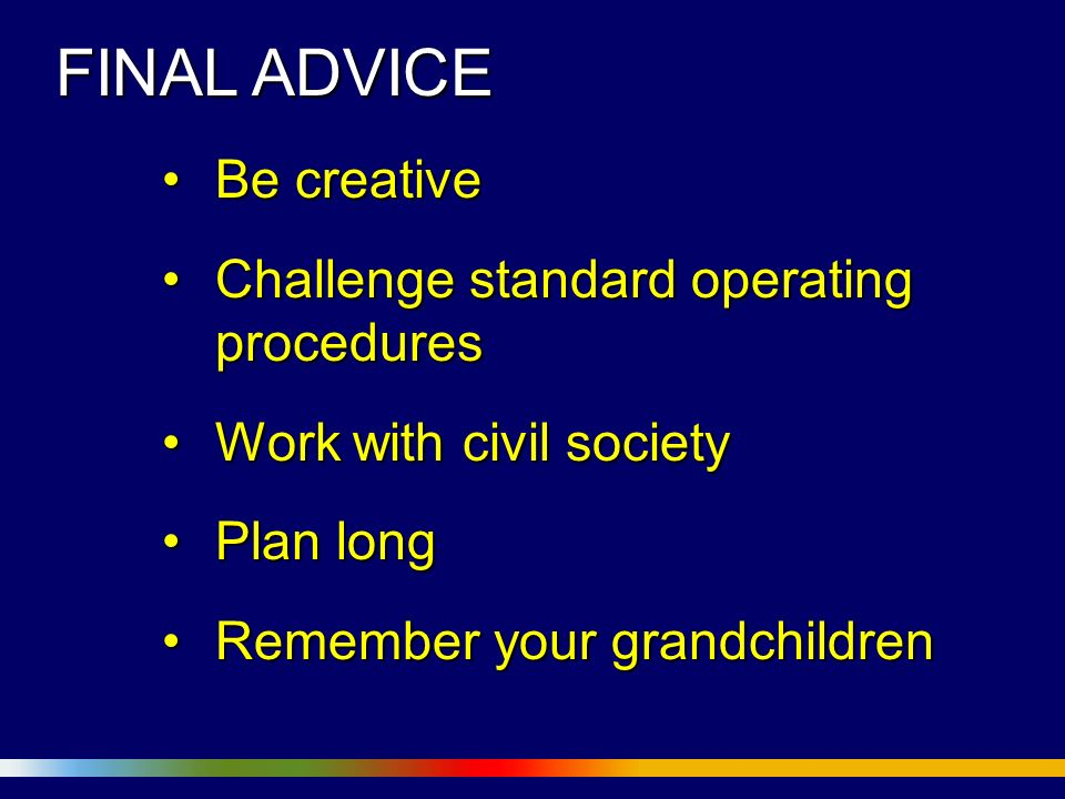 FINAL ADVICE Be creativeBe creative Challenge standard operating proceduresChallenge standard operating procedures Work with civil societyWork with civil society Plan longPlan long Remember your grandchildrenRemember your grandchildren