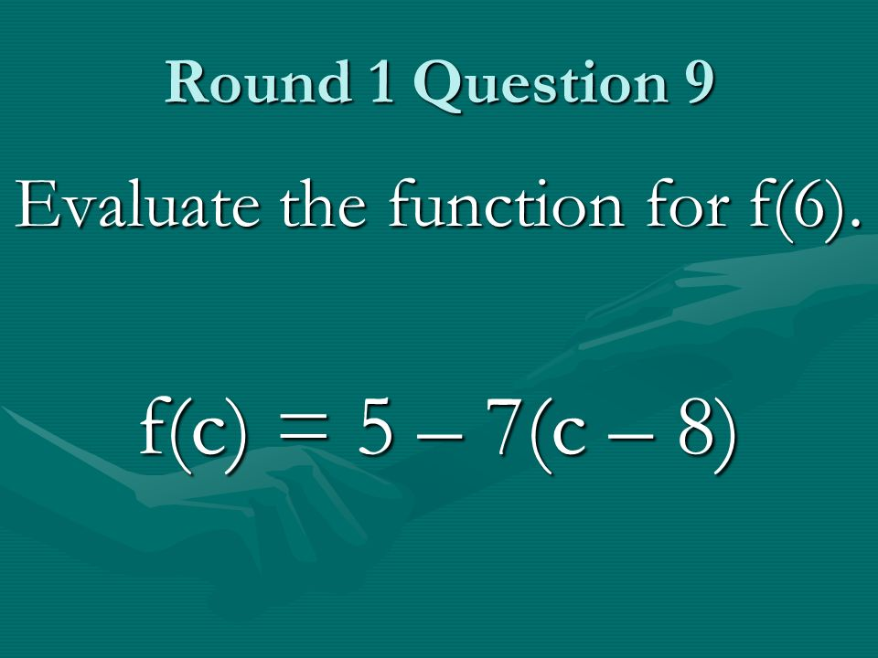 Round 1 Question 9 Evaluate the function for f(6). f(c) = 5 – 7(c – 8)