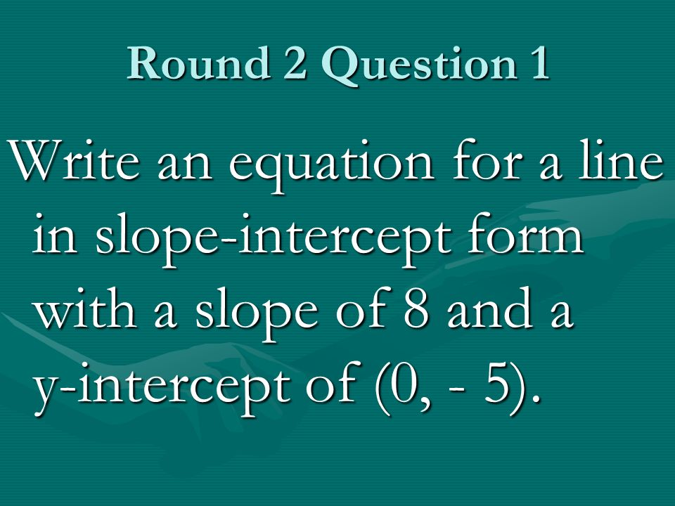 Round 2 Question 1 Write an equation for a line in slope-intercept form with a slope of 8 and a y-intercept of (0, - 5).