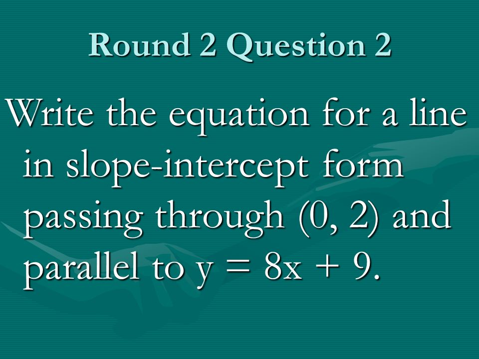 Round 2 Question 2 Write the equation for a line in slope-intercept form passing through (0, 2) and parallel to y = 8x + 9.
