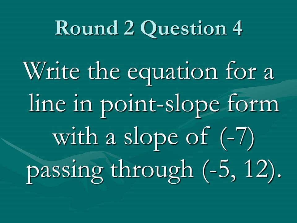 Round 2 Question 4 Write the equation for a line in point-slope form with a slope of (-7) passing through (-5, 12).