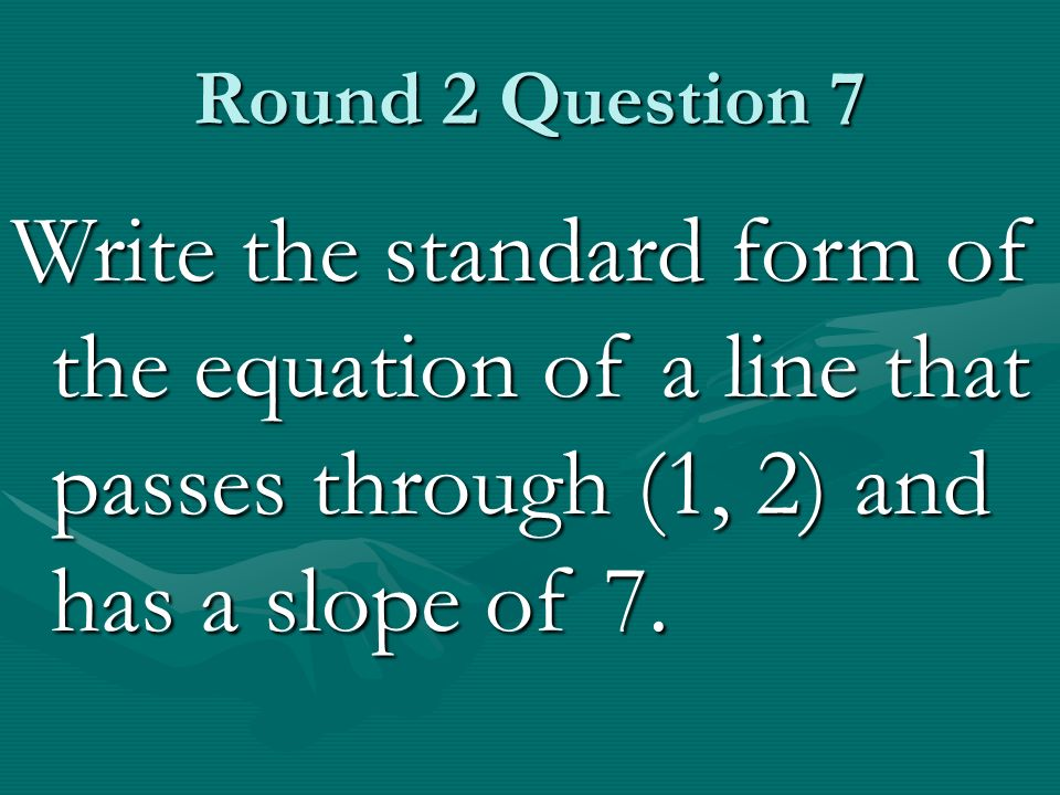 Round 2 Question 7 Write the standard form of the equation of a line that passes through (1, 2) and has a slope of 7.