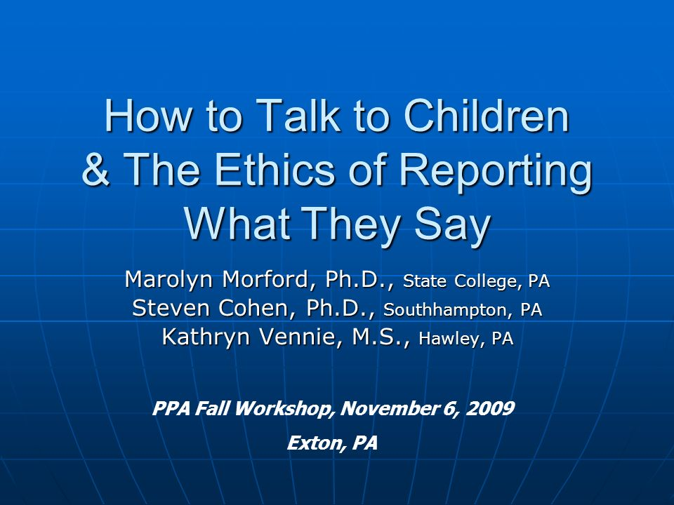 How to Talk to Children & The Ethics of Reporting What They Say Marolyn Morford, Ph.D., State College, PA Steven Cohen, Ph.D., Southhampton, PA Kathryn Vennie, M.S., Hawley, PA PPA Fall Workshop, November 6, 2009 Exton, PA