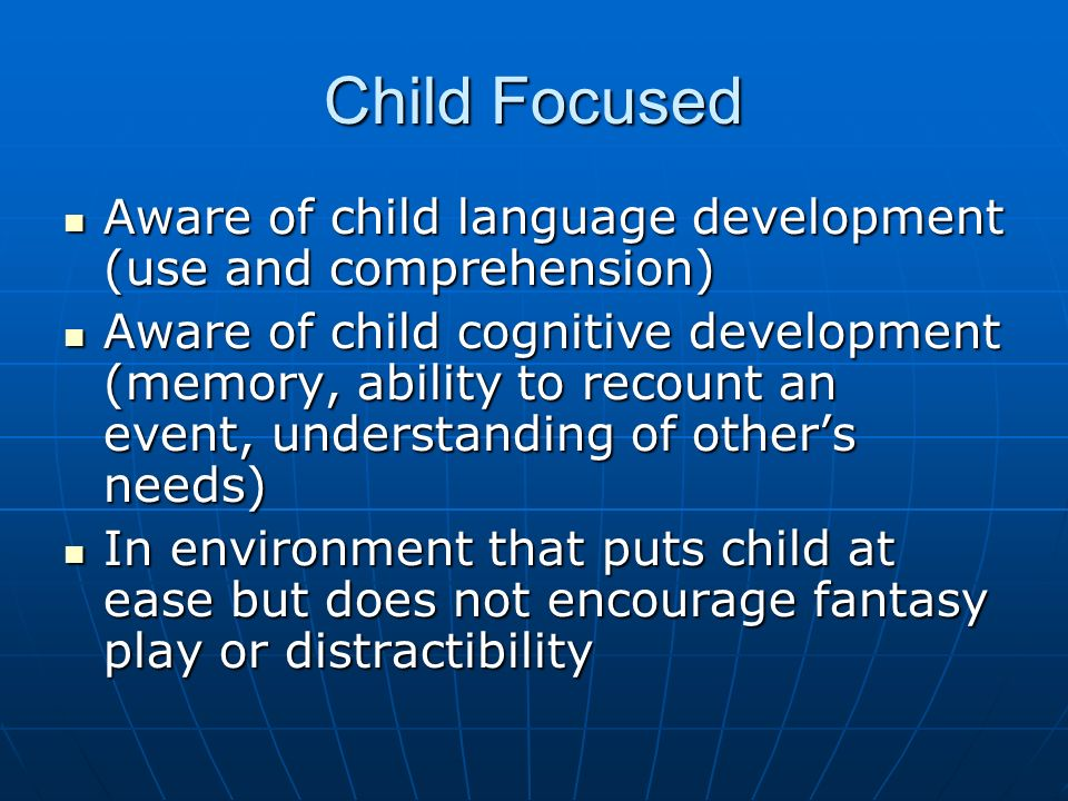 Child Focused Aware of child language development (use and comprehension) Aware of child language development (use and comprehension) Aware of child cognitive development (memory, ability to recount an event, understanding of others needs) Aware of child cognitive development (memory, ability to recount an event, understanding of others needs) In environment that puts child at ease but does not encourage fantasy play or distractibility In environment that puts child at ease but does not encourage fantasy play or distractibility