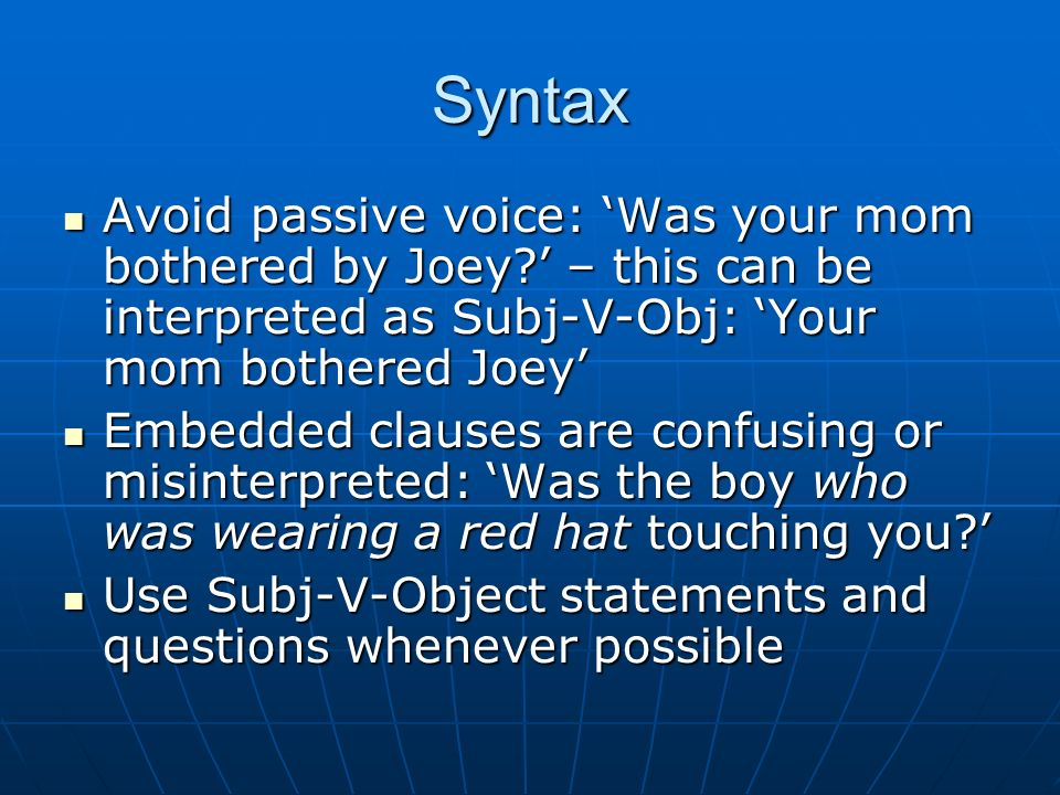 Syntax Avoid passive voice: Was your mom bothered by Joey.