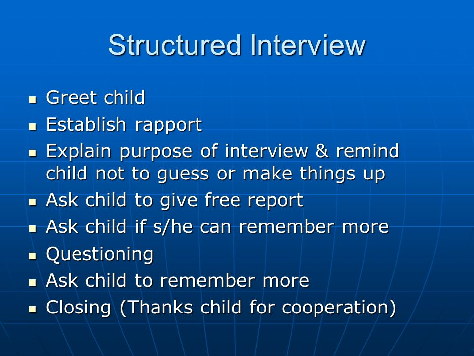 Structured Interview Greet child Greet child Establish rapport Establish rapport Explain purpose of interview & remind child not to guess or make things up Explain purpose of interview & remind child not to guess or make things up Ask child to give free report Ask child to give free report Ask child if s/he can remember more Ask child if s/he can remember more Questioning Questioning Ask child to remember more Ask child to remember more Closing (Thanks child for cooperation) Closing (Thanks child for cooperation)