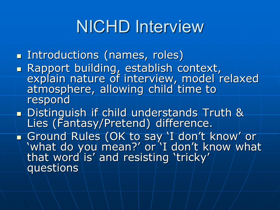 NICHD Interview Introductions (names, roles) Introductions (names, roles) Rapport building, establish context, explain nature of interview, model relaxed atmosphere, allowing child time to respond Rapport building, establish context, explain nature of interview, model relaxed atmosphere, allowing child time to respond Distinguish if child understands Truth & Lies (Fantasy/Pretend) difference.
