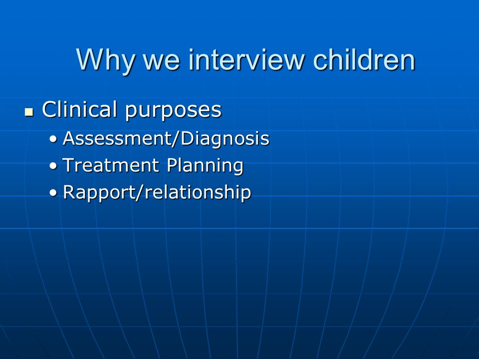 Why we interview children Clinical purposes Clinical purposes Assessment/DiagnosisAssessment/Diagnosis Treatment PlanningTreatment Planning Rapport/relationshipRapport/relationship