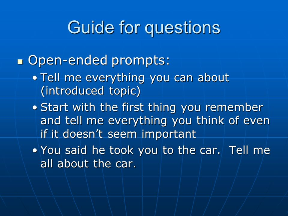 Guide for questions Open-ended prompts: Open-ended prompts: Tell me everything you can about (introduced topic)Tell me everything you can about (introduced topic) Start with the first thing you remember and tell me everything you think of even if it doesnt seem importantStart with the first thing you remember and tell me everything you think of even if it doesnt seem important You said he took you to the car.