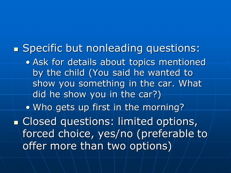 Specific but nonleading questions: Specific but nonleading questions: Ask for details about topics mentioned by the child (You said he wanted to show you something in the car.