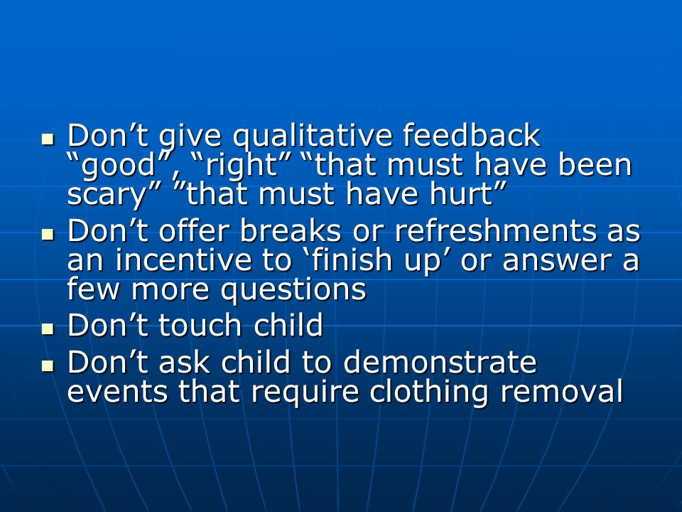 Dont give qualitative feedback good, right that must have been scary that must have hurt Dont give qualitative feedback good, right that must have been scary that must have hurt Dont offer breaks or refreshments as an incentive to finish up or answer a few more questions Dont offer breaks or refreshments as an incentive to finish up or answer a few more questions Dont touch child Dont touch child Dont ask child to demonstrate events that require clothing removal Dont ask child to demonstrate events that require clothing removal