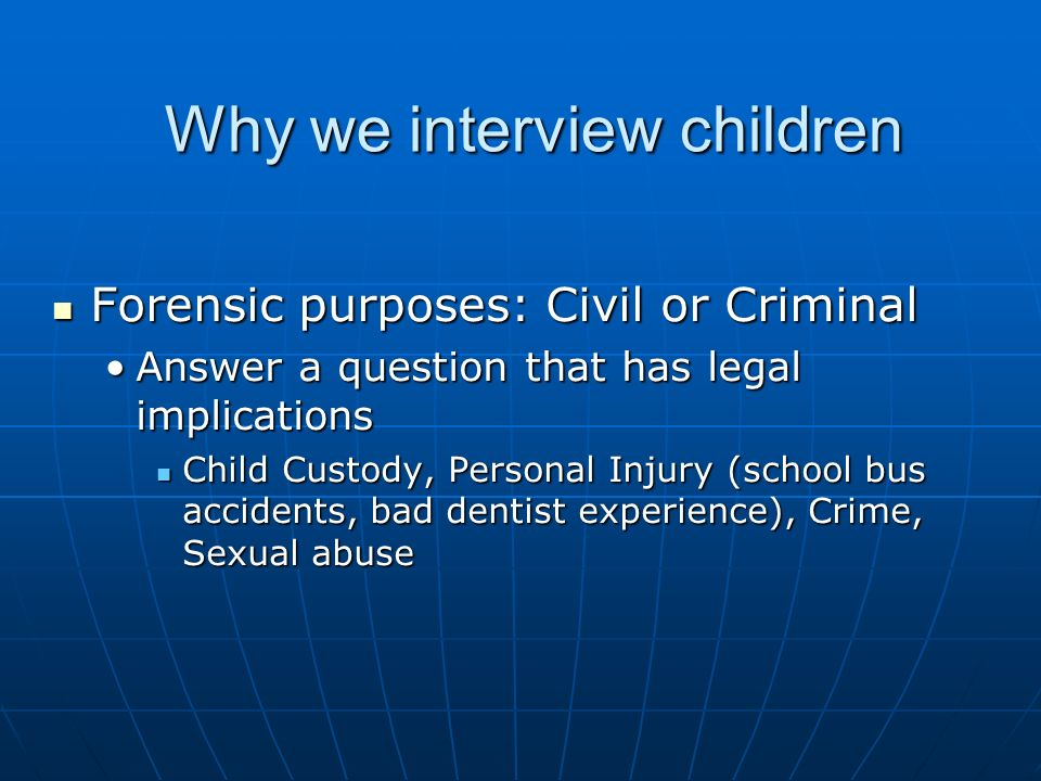 Why we interview children Forensic purposes: Civil or Criminal Forensic purposes: Civil or Criminal Answer a question that has legal implicationsAnswer a question that has legal implications Child Custody, Personal Injury (school bus accidents, bad dentist experience), Crime, Sexual abuse Child Custody, Personal Injury (school bus accidents, bad dentist experience), Crime, Sexual abuse