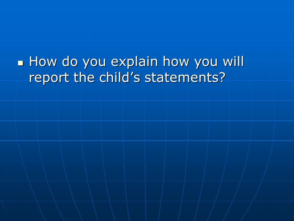 How do you explain how you will report the childs statements.