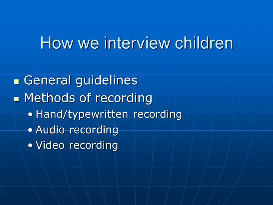 How we interview children General guidelines General guidelines Methods of recording Methods of recording Hand/typewritten recordingHand/typewritten recording Audio recordingAudio recording Video recordingVideo recording