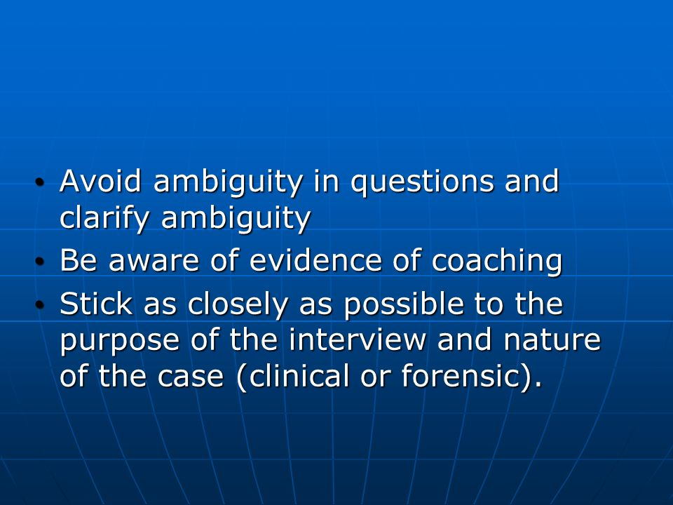 Avoid ambiguity in questions and clarify ambiguity Avoid ambiguity in questions and clarify ambiguity Be aware of evidence of coaching Be aware of evidence of coaching Stick as closely as possible to the purpose of the interview and nature of the case (clinical or forensic).