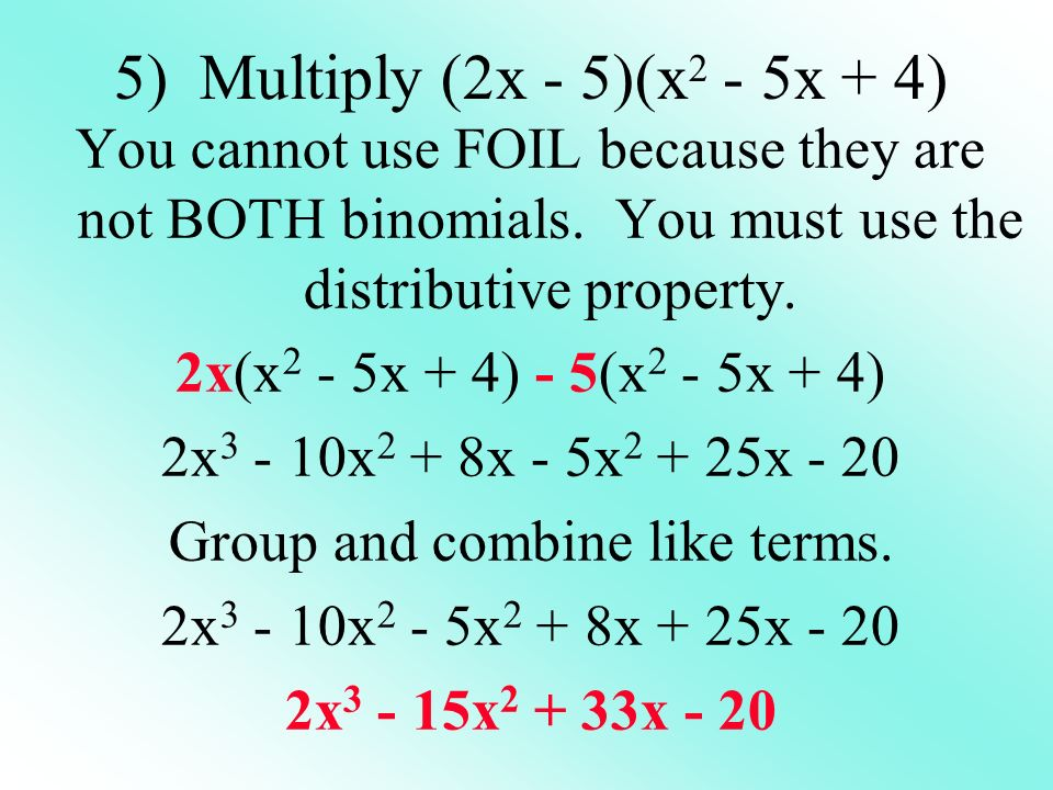 5) Multiply (2x - 5)(x 2 - 5x + 4) You cannot use FOIL because they are not BOTH binomials.