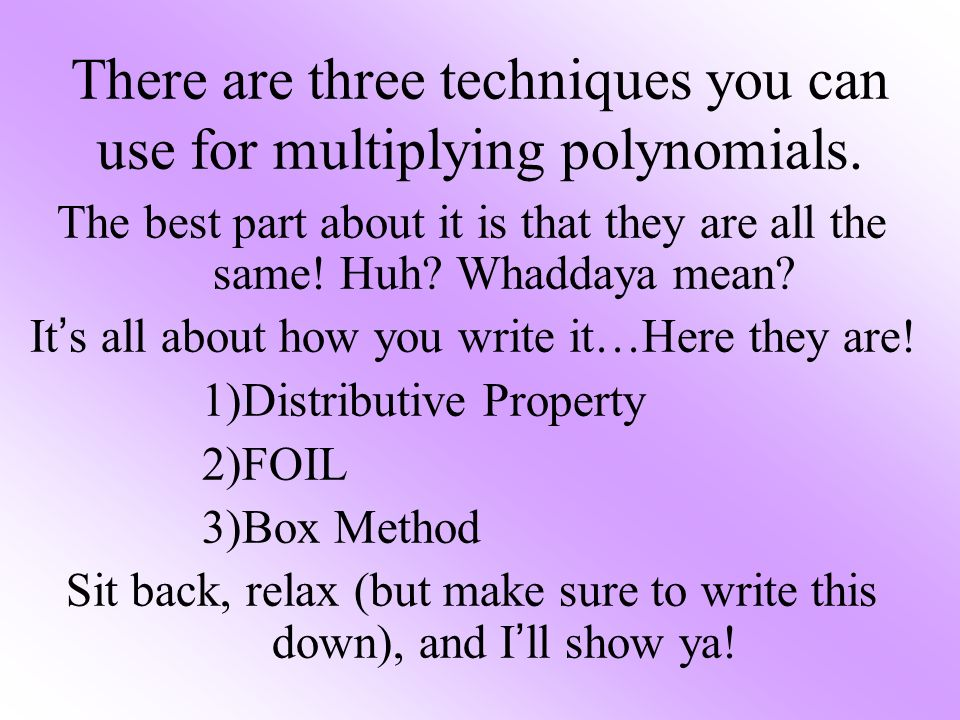 There are three techniques you can use for multiplying polynomials.