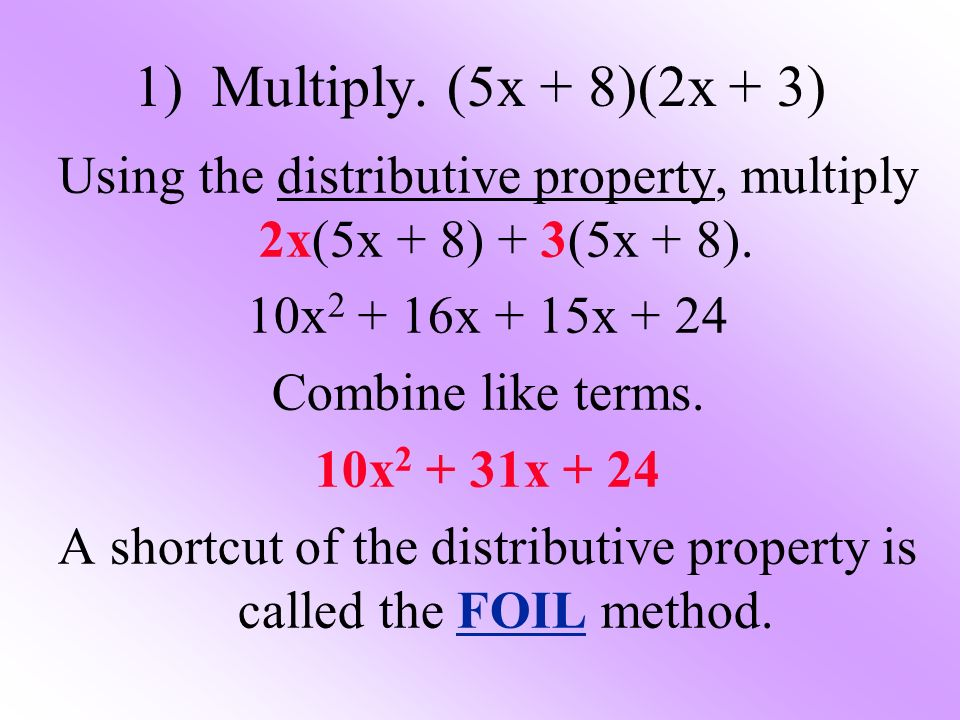 1) Multiply. (5x + 8)(2x + 3) Using the distributive property, multiply 2x(5x + 8) + 3(5x + 8).