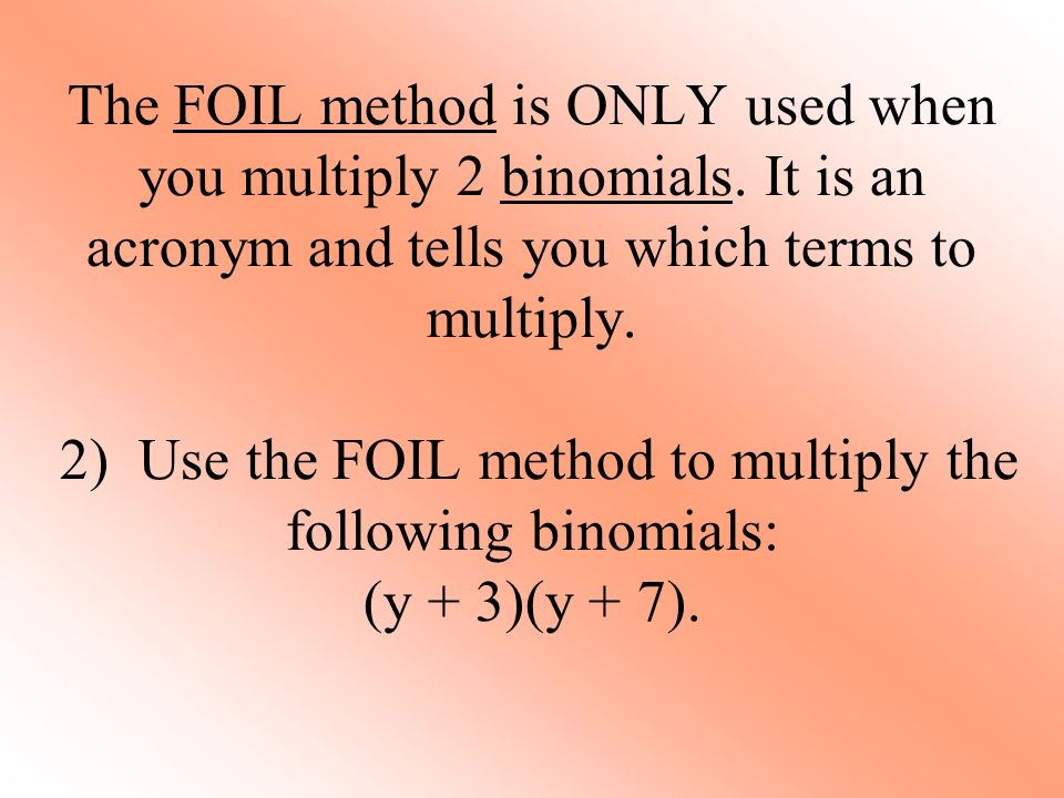 The FOIL method is ONLY used when you multiply 2 binomials.