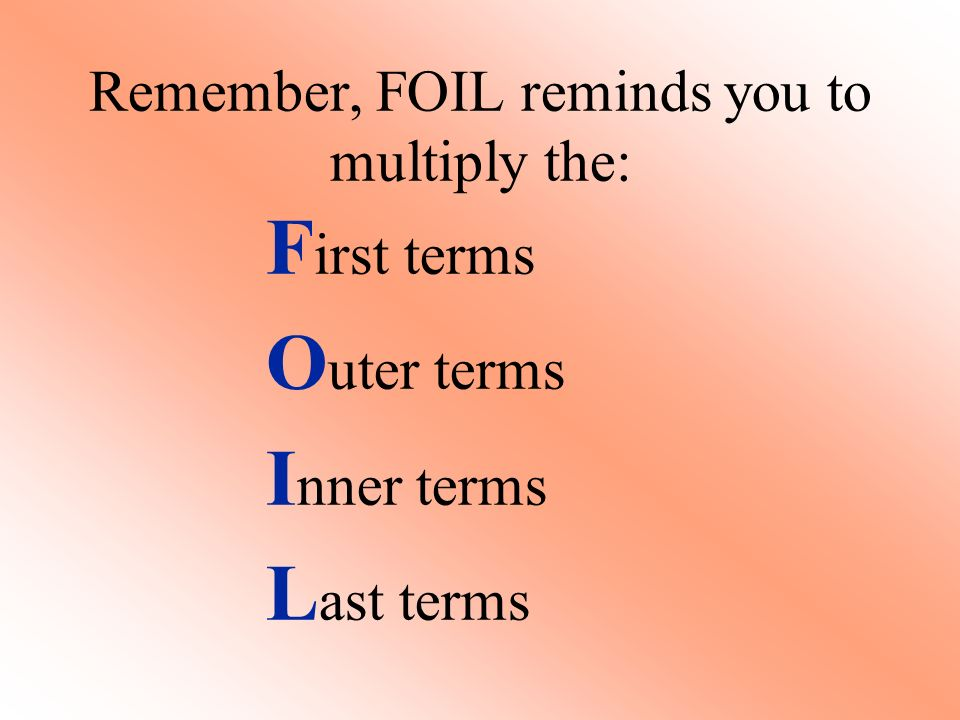 Remember, FOIL reminds you to multiply the: F irst terms O uter terms I nner terms L ast terms