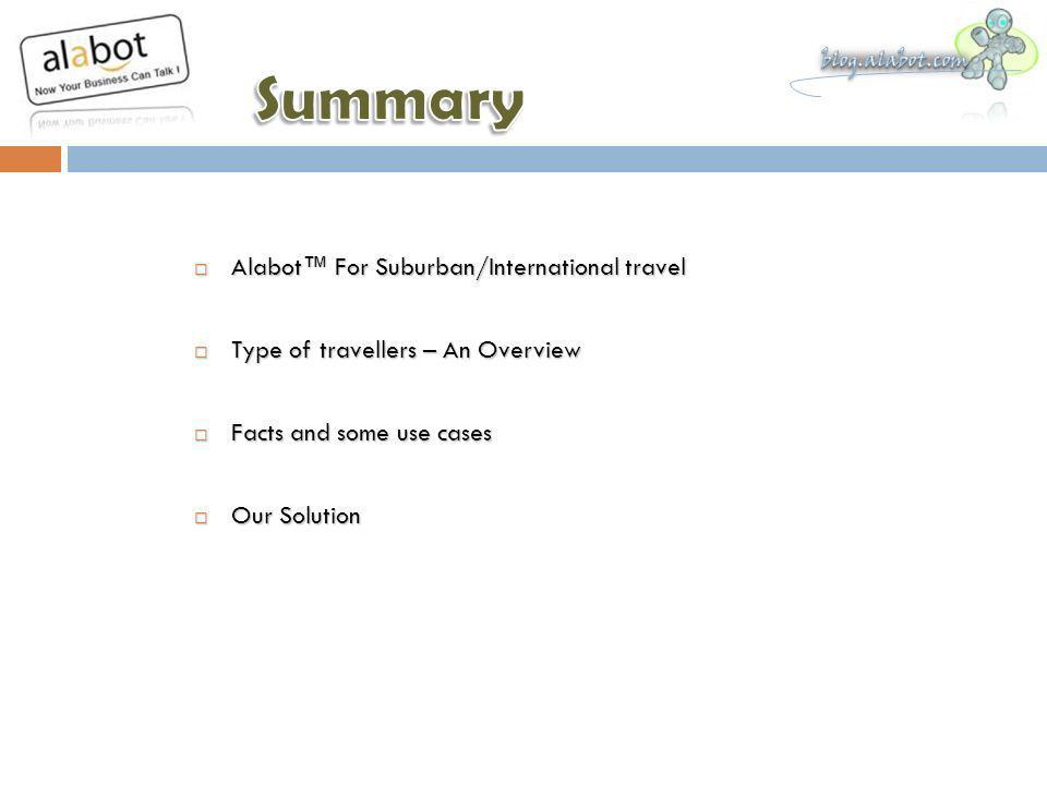 Alabot For Suburban/International travel Alabot For Suburban/International travel Type of travellers – An Overview Type of travellers – An Overview Facts and some use cases Facts and some use cases Our Solution Our Solution