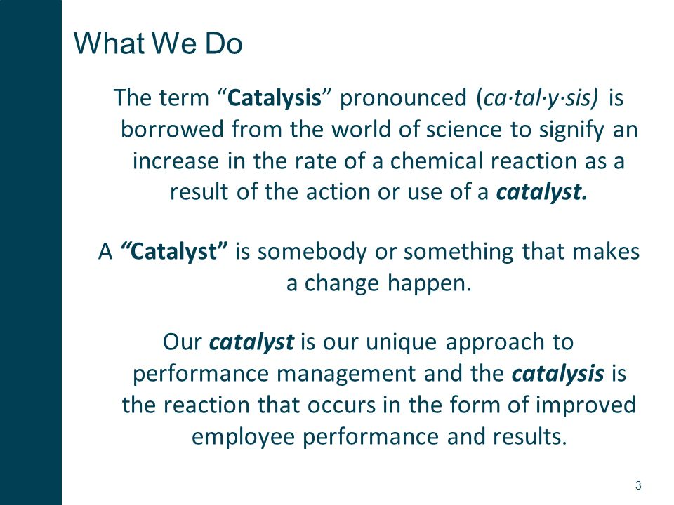 3 What We Do The term Catalysis pronounced (ca·tal·y·sis) is borrowed from the world of science to signify an increase in the rate of a chemical reaction as a result of the action or use of a catalyst.