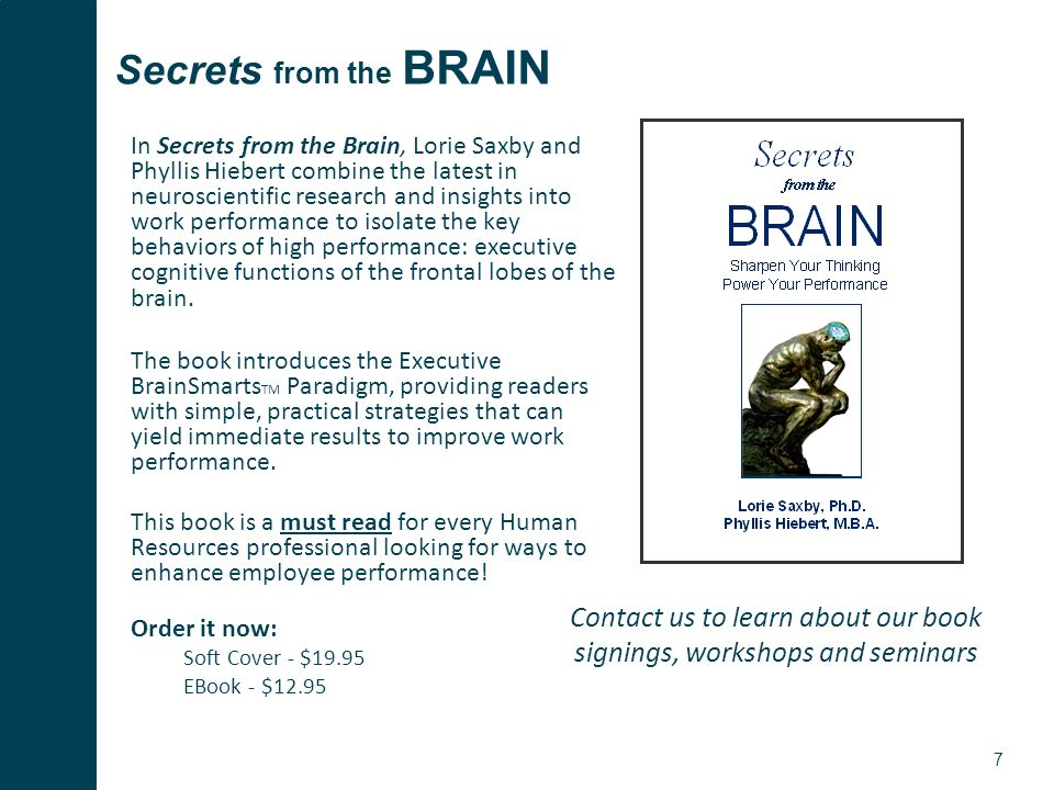 7 Secrets from the BRAIN In Secrets from the Brain, Lorie Saxby and Phyllis Hiebert combine the latest in neuroscientific research and insights into work performance to isolate the key behaviors of high performance: executive cognitive functions of the frontal lobes of the brain.