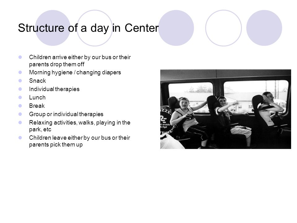 Structure of a day in Center Children arrive either by our bus or their parents drop them off Morning hygiene / changing diapers Snack Individual therapies Lunch Break Group or individual therapies Relaxing activities, walks, playing in the park, etc Children leave either by our bus or their parents pick them up