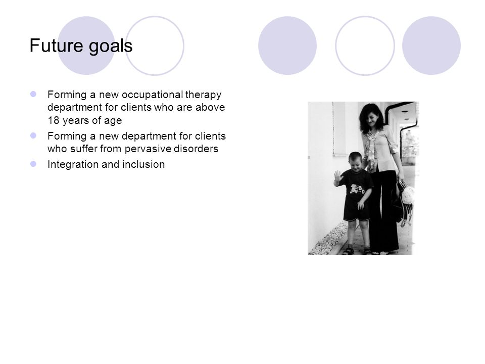 Future goals Forming a new occupational therapy department for clients who are above 18 years of age Forming a new department for clients who suffer from pervasive disorders Integration and inclusion