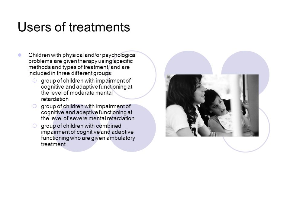 Users of treatments Children with physical and/or psychological problems are given therapy using specific methods and types of treatment, and are included in three different groups: group of children with impairment of cognitive and adaptive functioning at the level of moderate mental retardation group of children with impairment of cognitive and adaptive functioning at the level of severe mental retardation group of children with combined impairment of cognitive and adaptive functioning who are given ambulatory treatment
