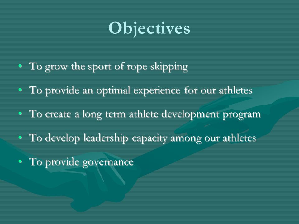 Objectives To grow the sport of rope skippingTo grow the sport of rope skipping To provide an optimal experience for our athletesTo provide an optimal experience for our athletes To create a long term athlete development programTo create a long term athlete development program To develop leadership capacity among our athletesTo develop leadership capacity among our athletes To provide governanceTo provide governance