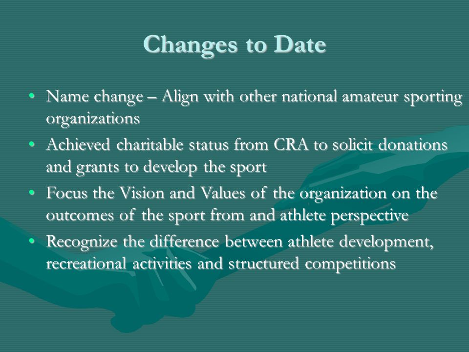 Changes to Date Name change – Align with other national amateur sporting organizationsName change – Align with other national amateur sporting organizations Achieved charitable status from CRA to solicit donations and grants to develop the sportAchieved charitable status from CRA to solicit donations and grants to develop the sport Focus the Vision and Values of the organization on the outcomes of the sport from and athlete perspectiveFocus the Vision and Values of the organization on the outcomes of the sport from and athlete perspective Recognize the difference between athlete development, recreational activities and structured competitionsRecognize the difference between athlete development, recreational activities and structured competitions
