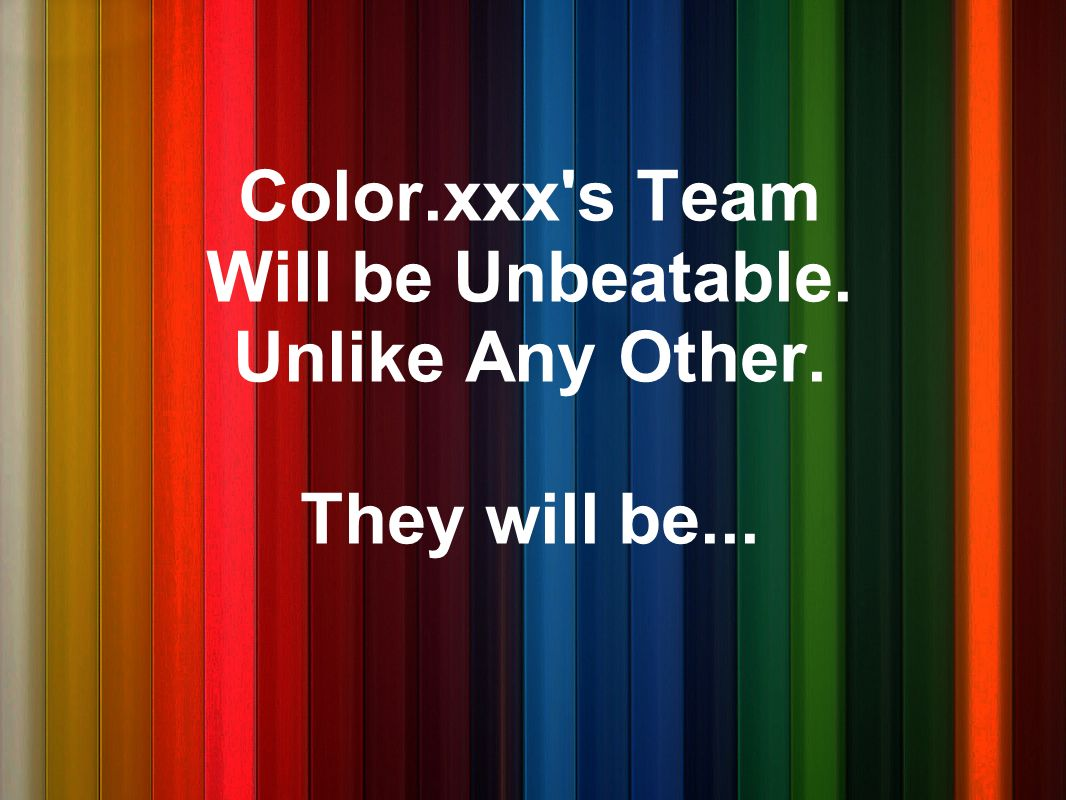 Color.xxx s Team Will be Unbeatable. Unlike Any Other. They will be...