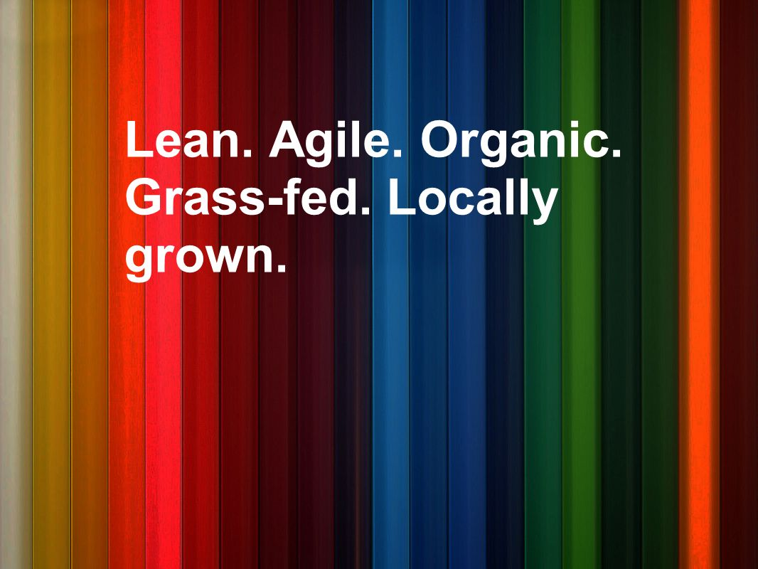 Lean. Agile. Organic. Grass-fed. Locally grown.