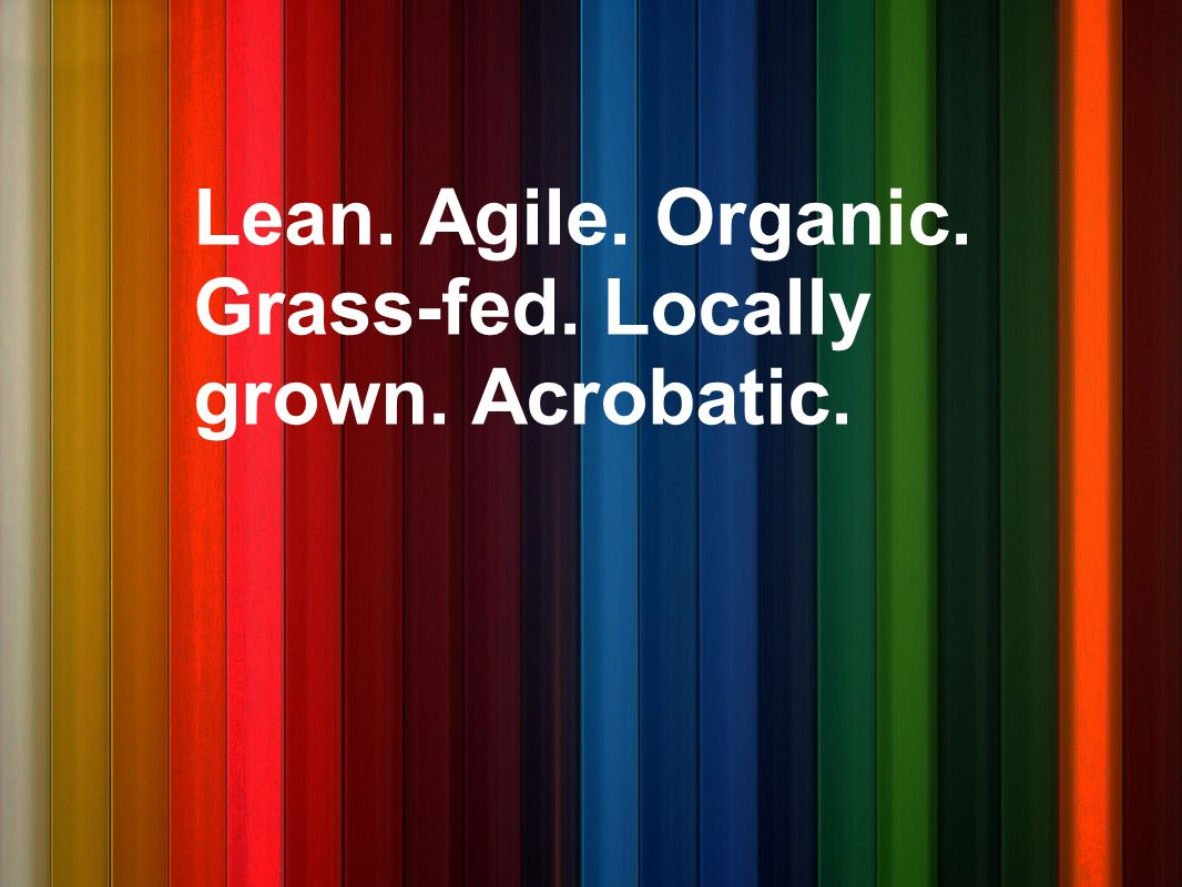 Lean. Agile. Organic. Grass-fed. Locally grown. Acrobatic.