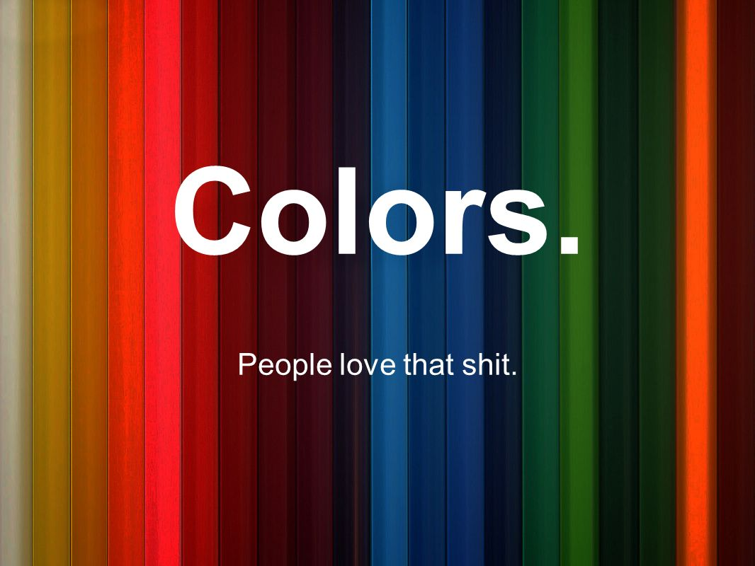 Colors. People love that shit.