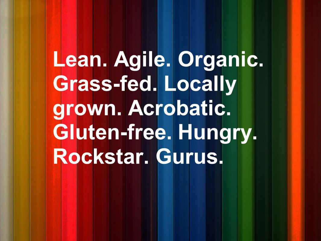 Lean. Agile. Organic. Grass-fed. Locally grown. Acrobatic. Gluten-free. Hungry. Rockstar. Gurus.
