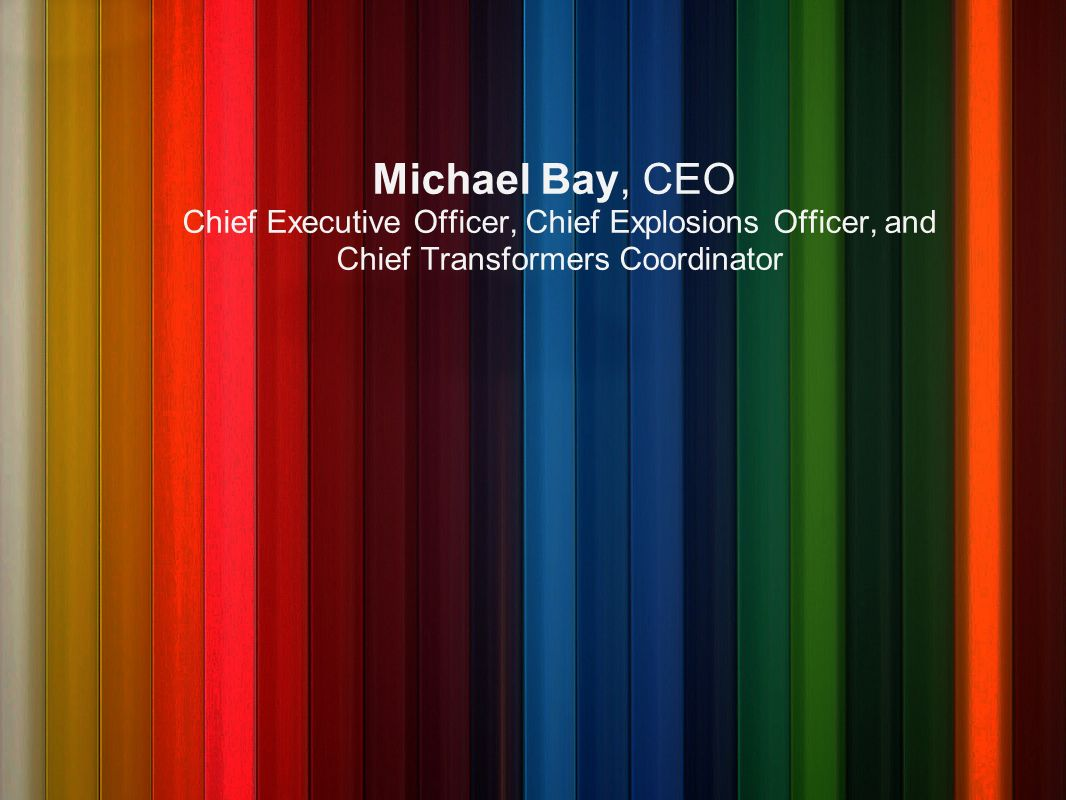 Michael Bay, CEO Chief Executive Officer, Chief Explosions Officer, and Chief Transformers Coordinator