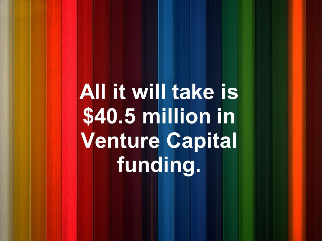 All it will take is $40.5 million in Venture Capital funding.