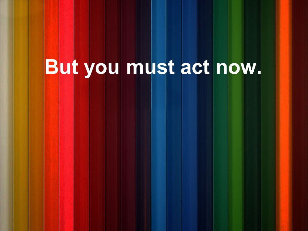 But you must act now.