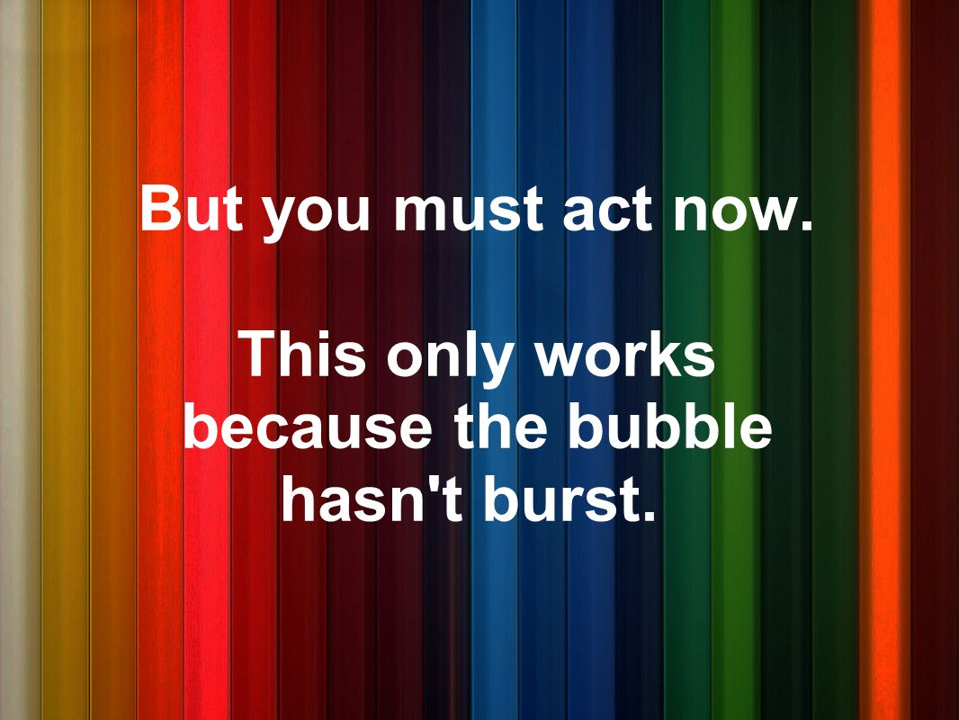 This only works because the bubble hasn t burst.