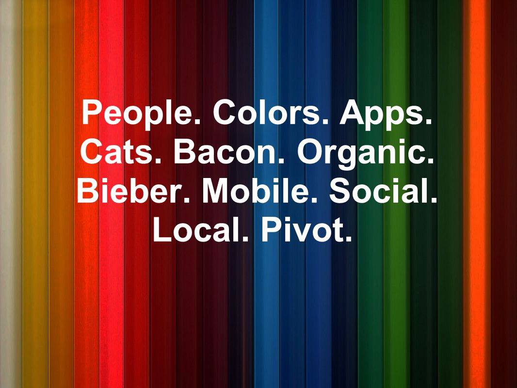 People. Colors. Apps. Cats. Bacon. Organic. Bieber. Mobile. Social. Local. Pivot.